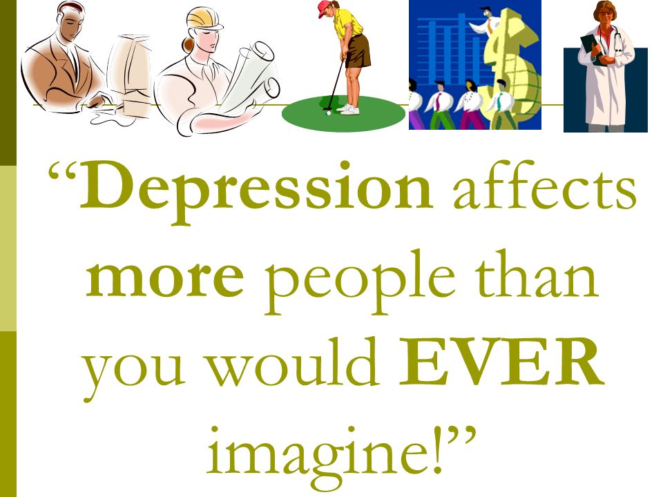 Depression affects more people than you would EVER imagine!