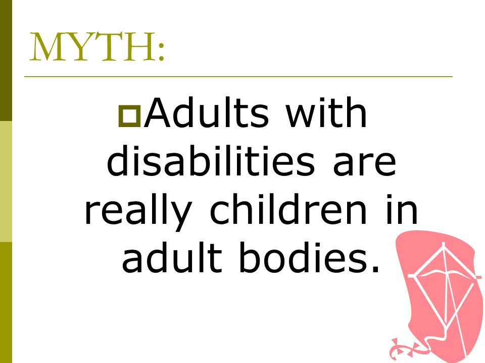 Adults with disabilities are really children in adult bodies.