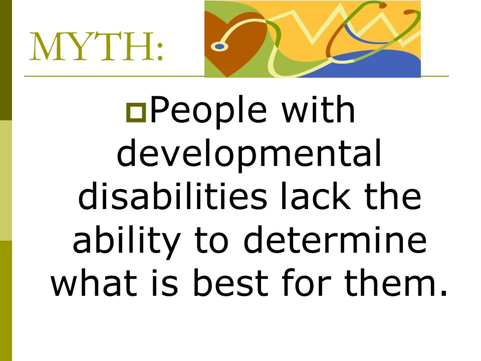 MYTH: People with developmental disabilities lack the ability to determine what is best for them.