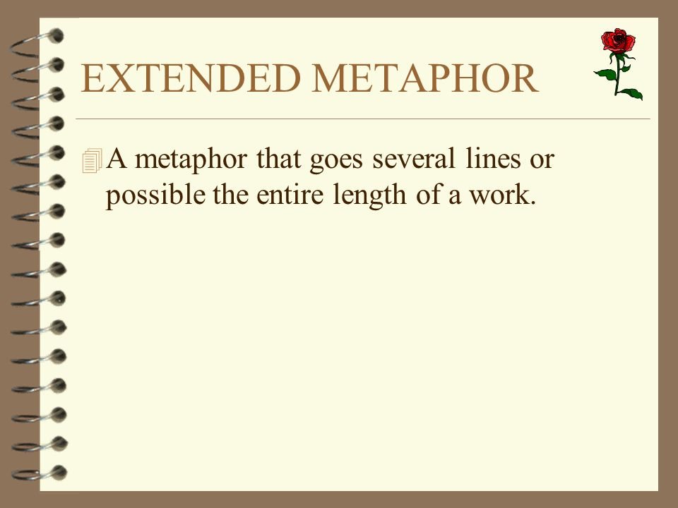 EXTENDED METAPHOR A metaphor that goes several lines or possible the entire length of a work.