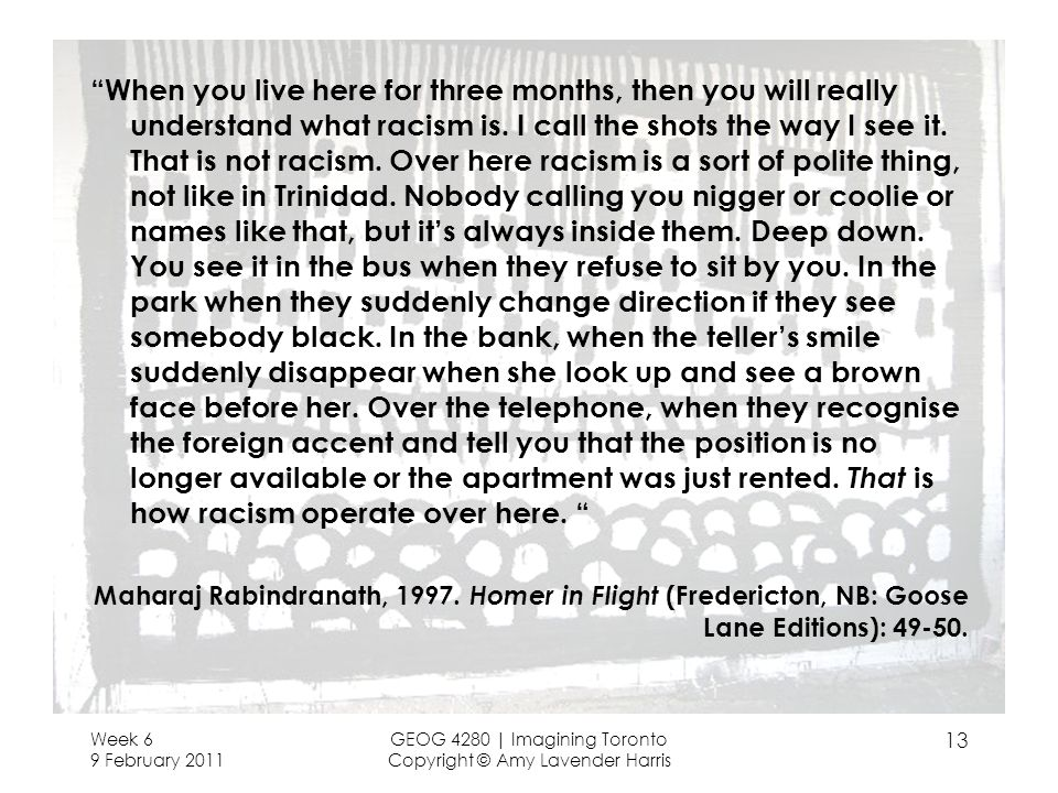 When you live here for three months, then you will really understand what racism is. I call the shots the way I see it. That is not racism. Over here racism is a sort of polite thing, not like in Trinidad. Nobody calling you nigger or coolie or names like that, but it's always inside them. Deep down. You see it in the bus when they refuse to sit by you. In the park when they suddenly change direction if they see somebody black. In the bank, when the teller's smile suddenly disappear when she look up and see a brown face before her. Over the telephone, when they recognise the foreign accent and tell you that the position is no longer available or the apartment was just rented. That is how racism operate over here.
