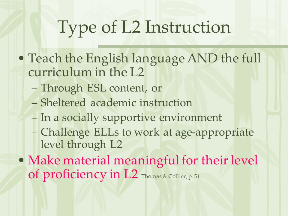 Type of L2 Instruction Teach the English language AND the full curriculum in the L2. Through ESL content, or.