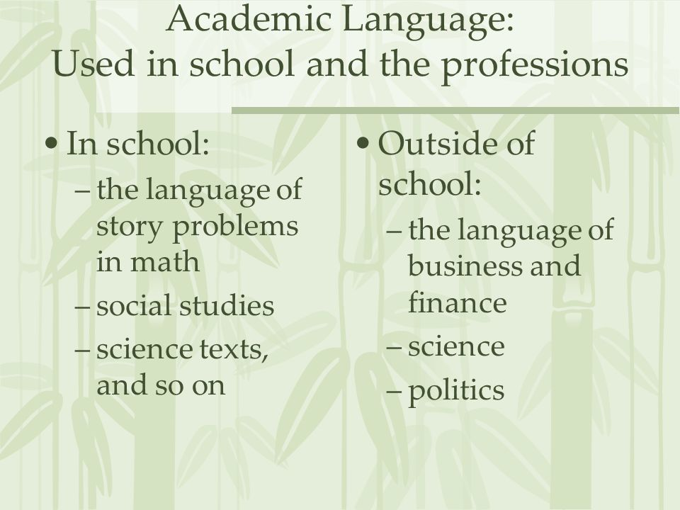 Academic Language: Used in school and the professions