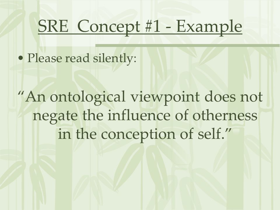 SRE Concept #1 - Example Please read silently: An ontological viewpoint does not negate the influence of otherness in the conception of self.