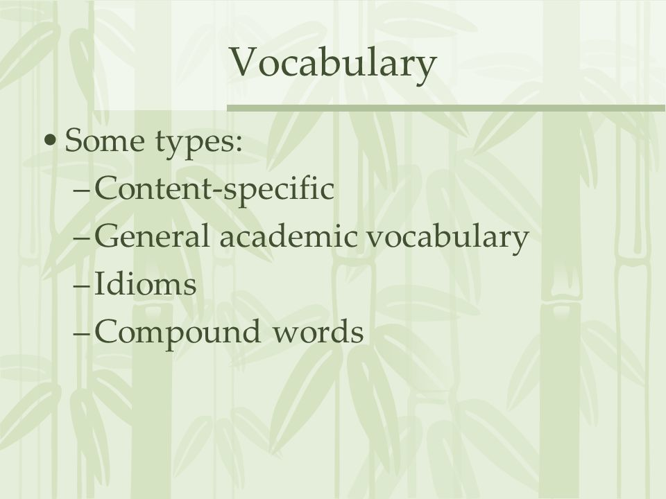 Vocabulary Some types: Content-specific General academic vocabulary