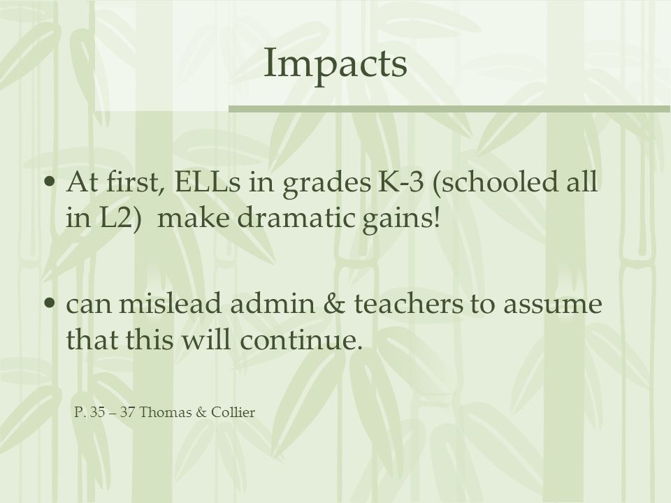Impacts At first, ELLs in grades K-3 (schooled all in L2) make dramatic gains! can mislead admin & teachers to assume that this will continue.