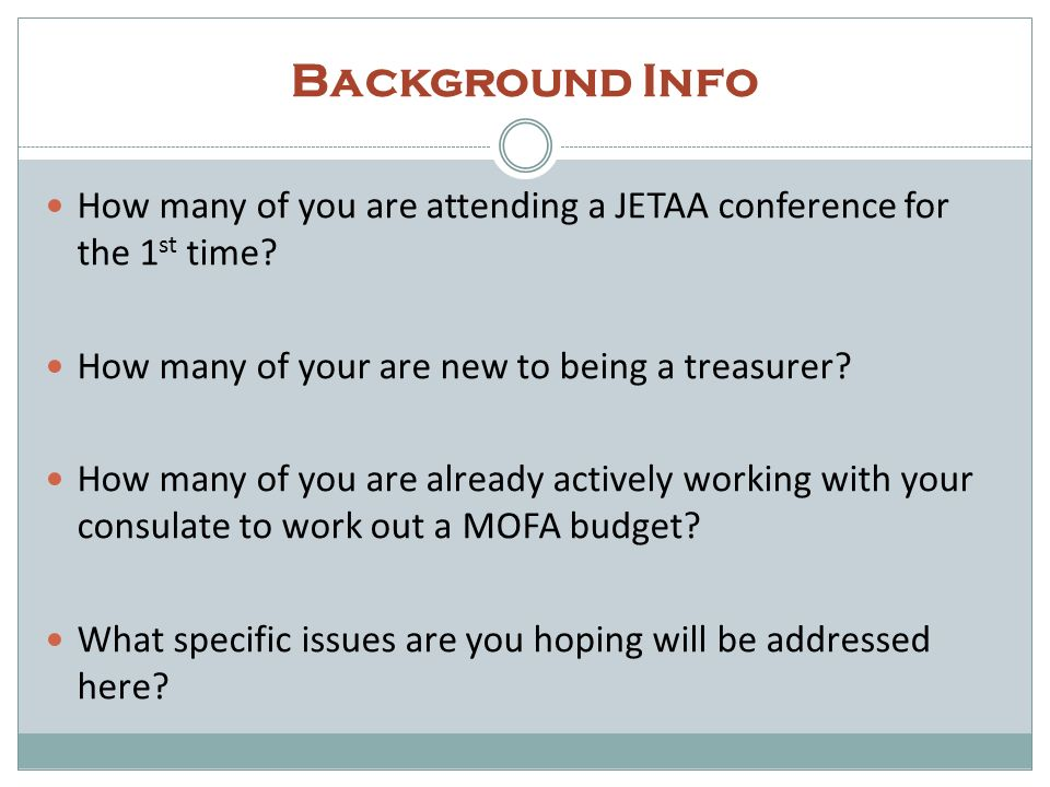 Background Info How many of you are attending a JETAA conference for the 1st time How many of your are new to being a treasurer