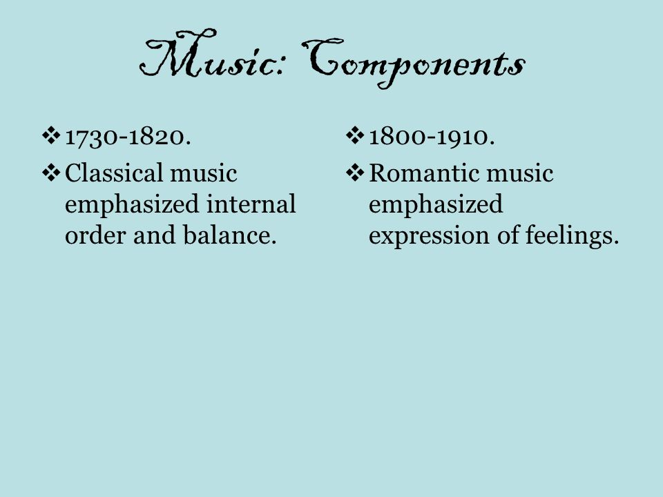 Music: Components 1730-1820. Classical music emphasized internal order and balance.