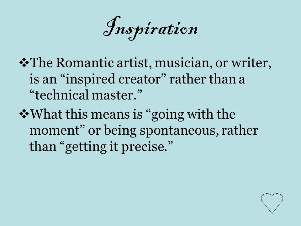 Inspiration The Romantic artist, musician, or writer, is an inspired creator rather than a technical master.