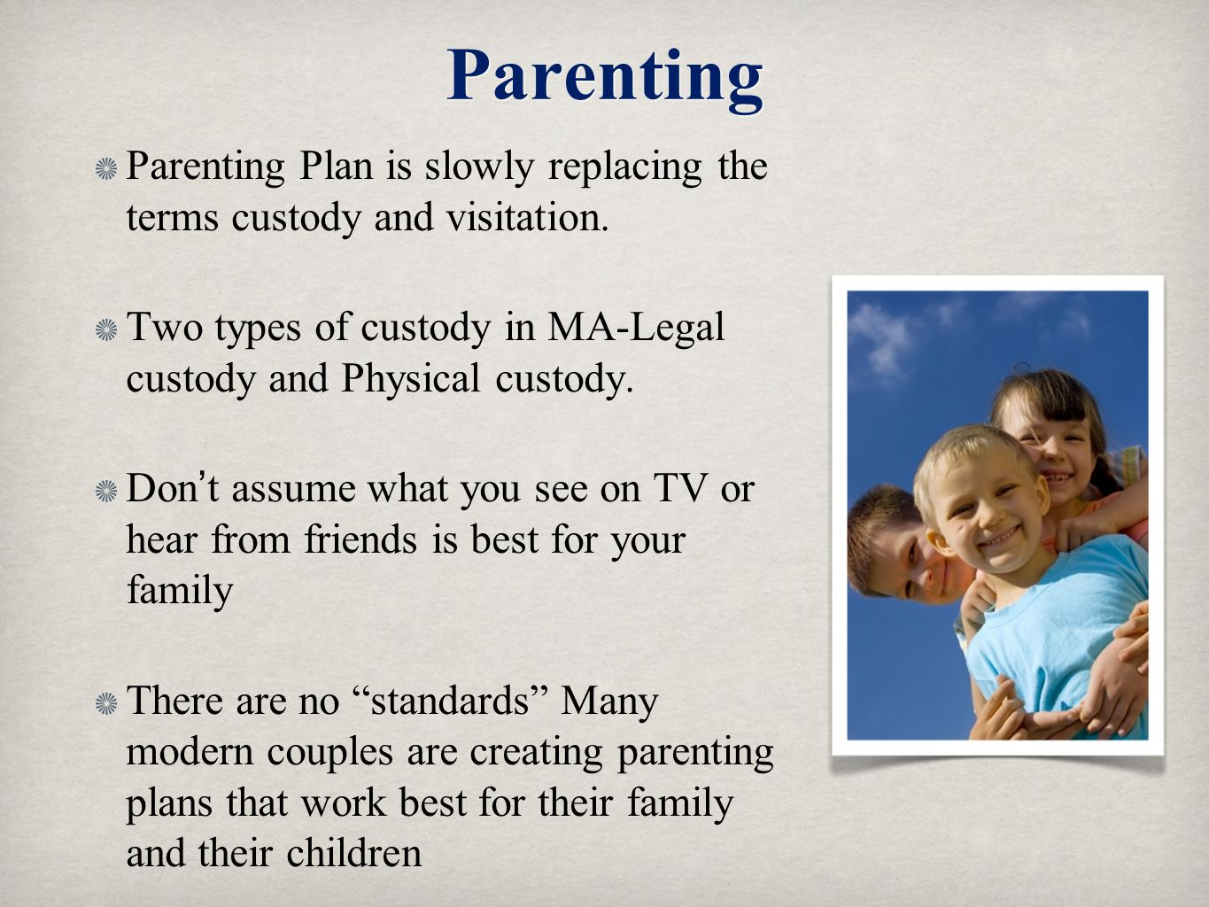 Parenting Parenting Plan is slowly replacing the terms custody and visitation. Two types of custody in MA-Legal custody and Physical custody.