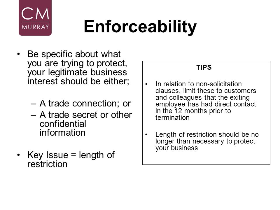 Enforceability Be specific about what you are trying to protect, your legitimate business interest should be either;