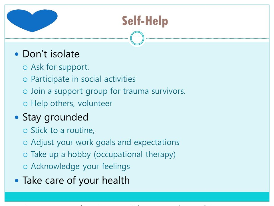 Self-Help Don't isolate Stay grounded Take care of your health