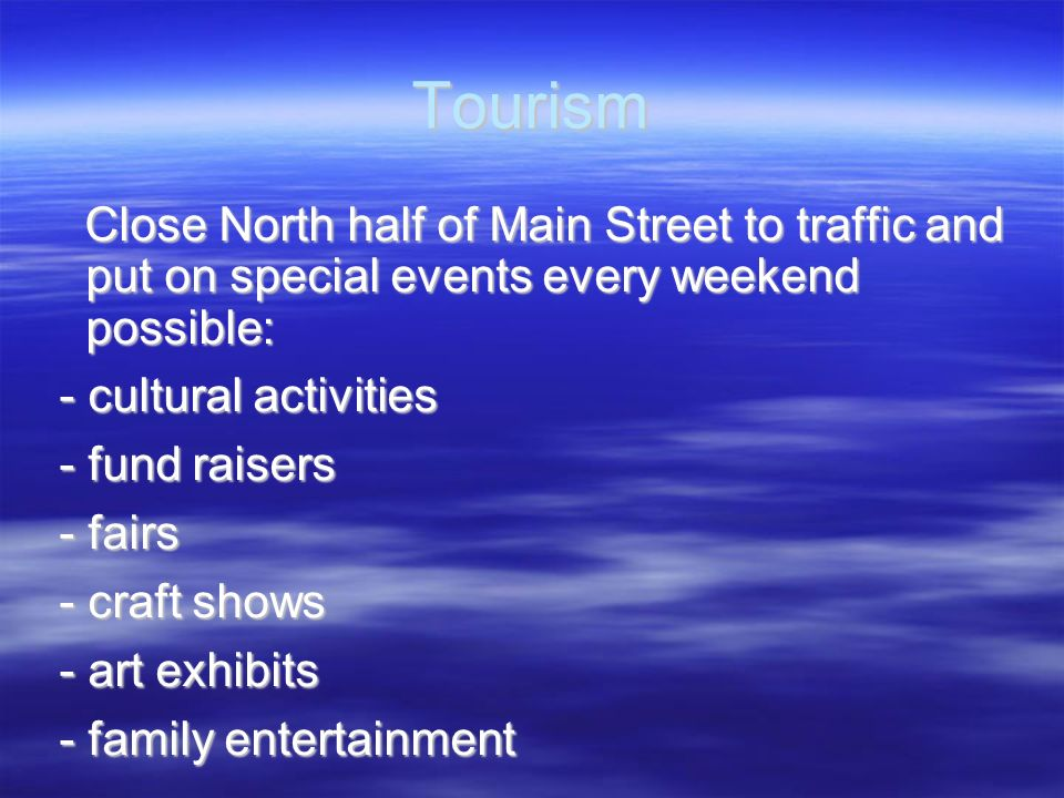 Tourism Close North half of Main Street to traffic and put on special events every weekend possible: