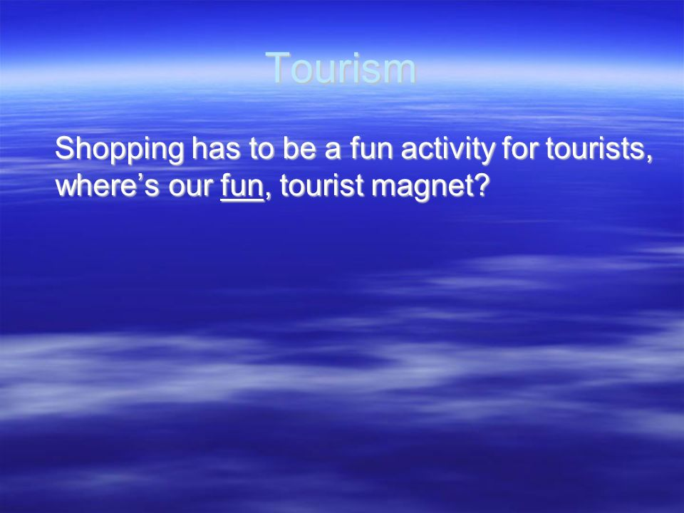 Tourism Shopping has to be a fun activity for tourists, where's our fun, tourist magnet