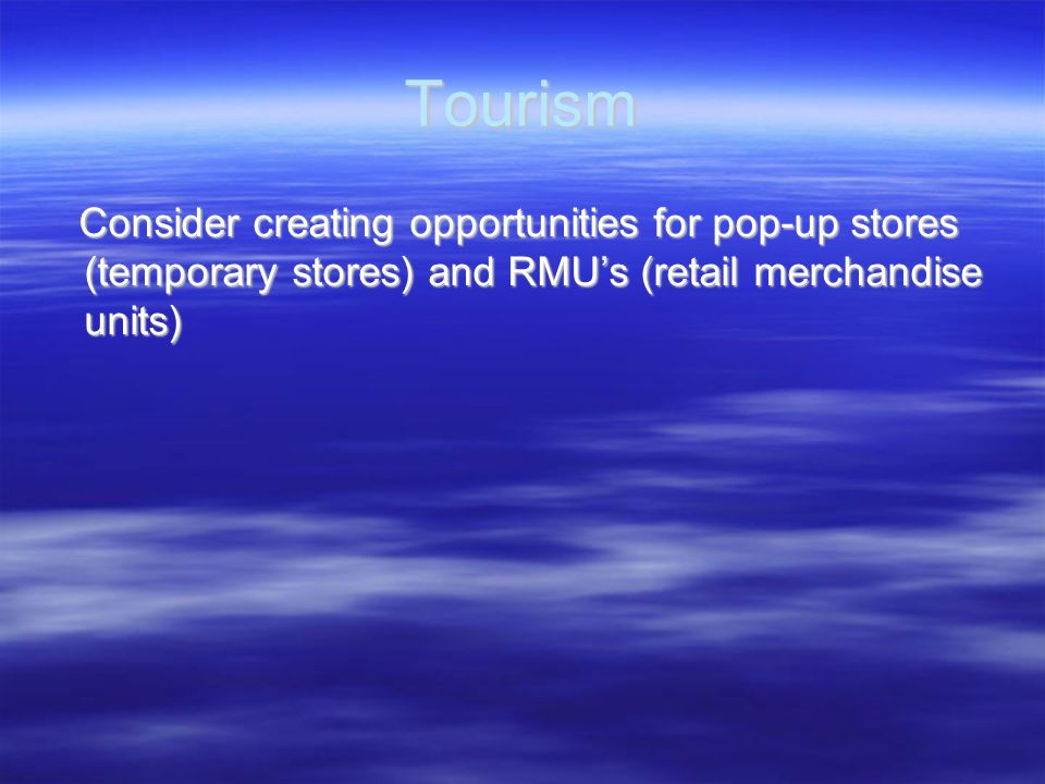 Tourism Consider creating opportunities for pop-up stores (temporary stores) and RMU's (retail merchandise units)