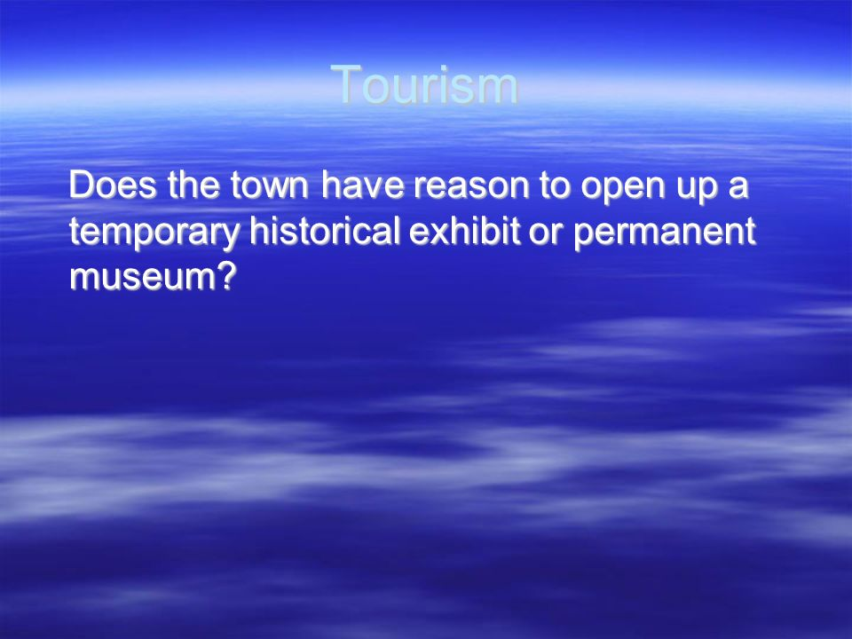 Tourism Does the town have reason to open up a temporary historical exhibit or permanent museum