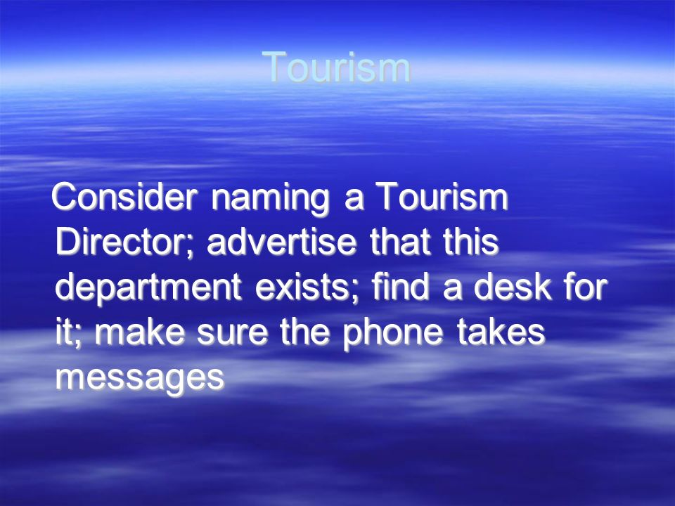 Tourism Consider naming a Tourism Director; advertise that this department exists; find a desk for it; make sure the phone takes messages.