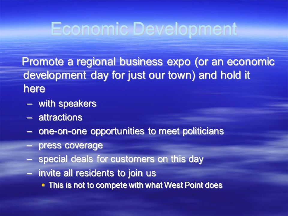 Economic Development Promote a regional business expo (or an economic development day for just our town) and hold it here.