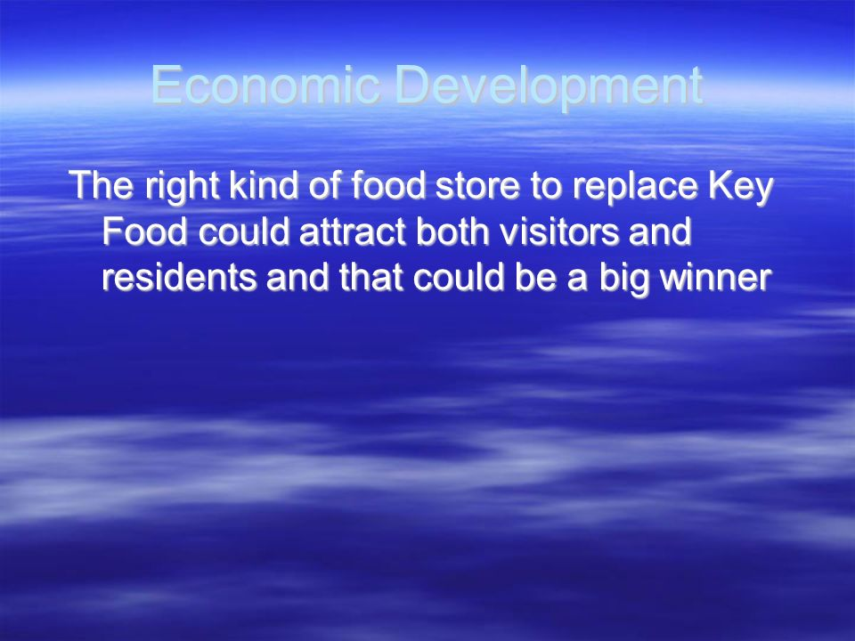 Economic Development The right kind of food store to replace Key Food could attract both visitors and residents and that could be a big winner.