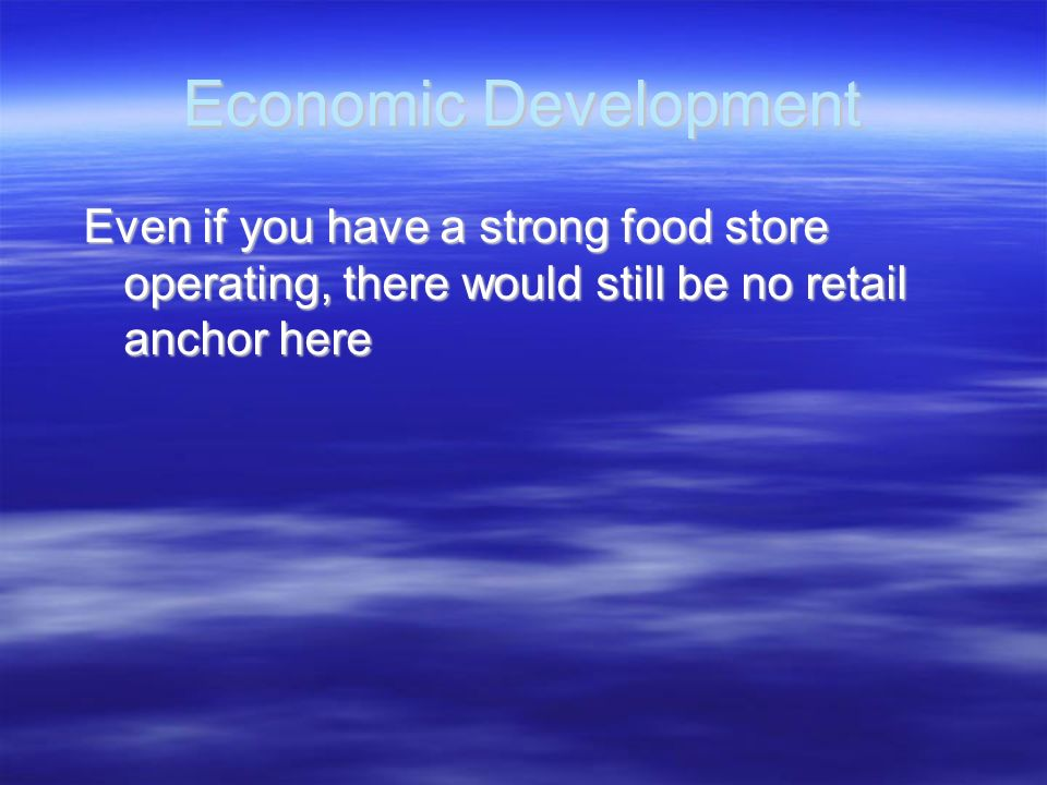Economic Development Even if you have a strong food store operating, there would still be no retail anchor here.