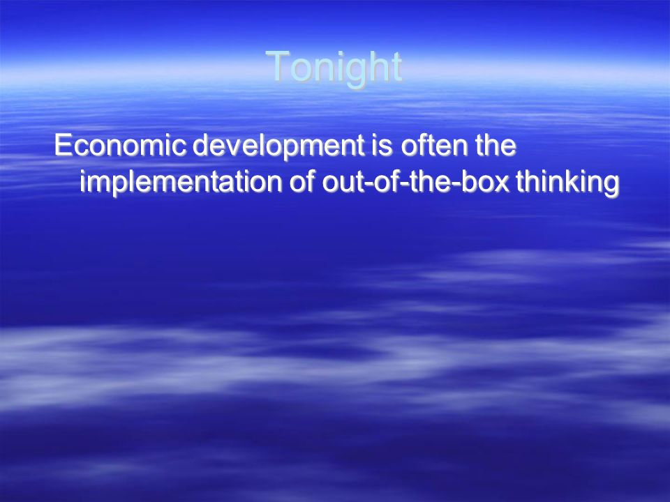 Tonight Economic development is often the implementation of out-of-the-box thinking