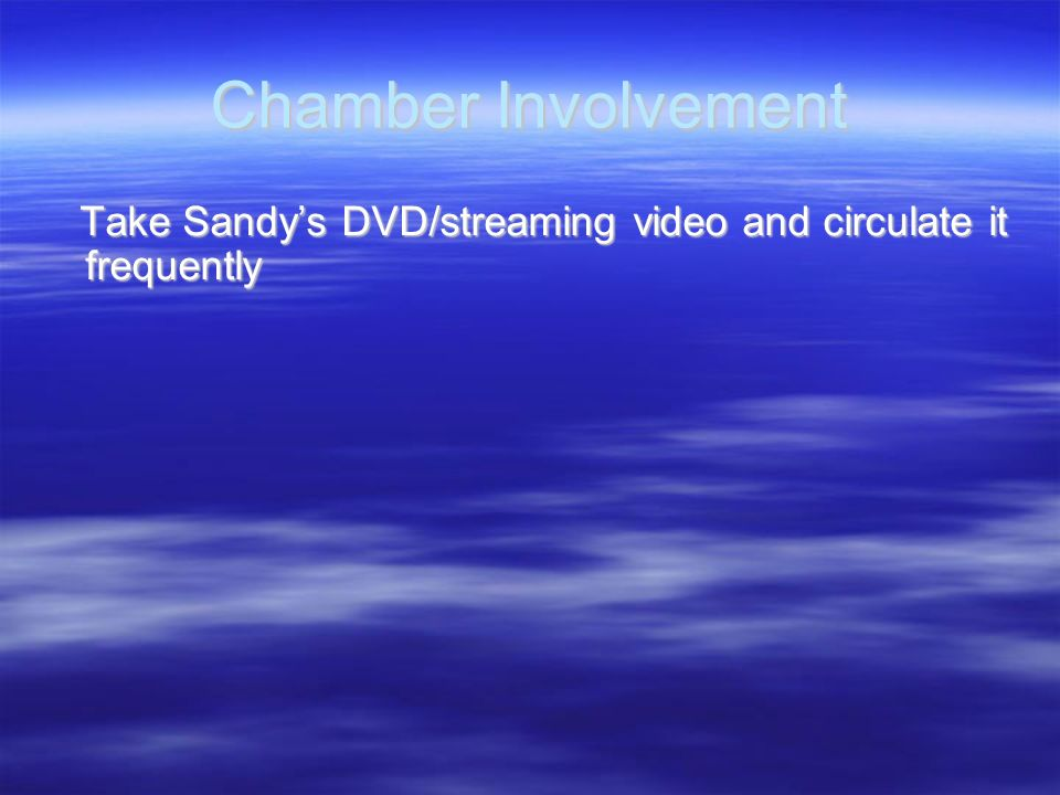 Chamber Involvement Take Sandy's DVD/streaming video and circulate it frequently