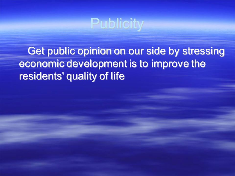 Publicity Get public opinion on our side by stressing economic development is to improve the residents quality of life.