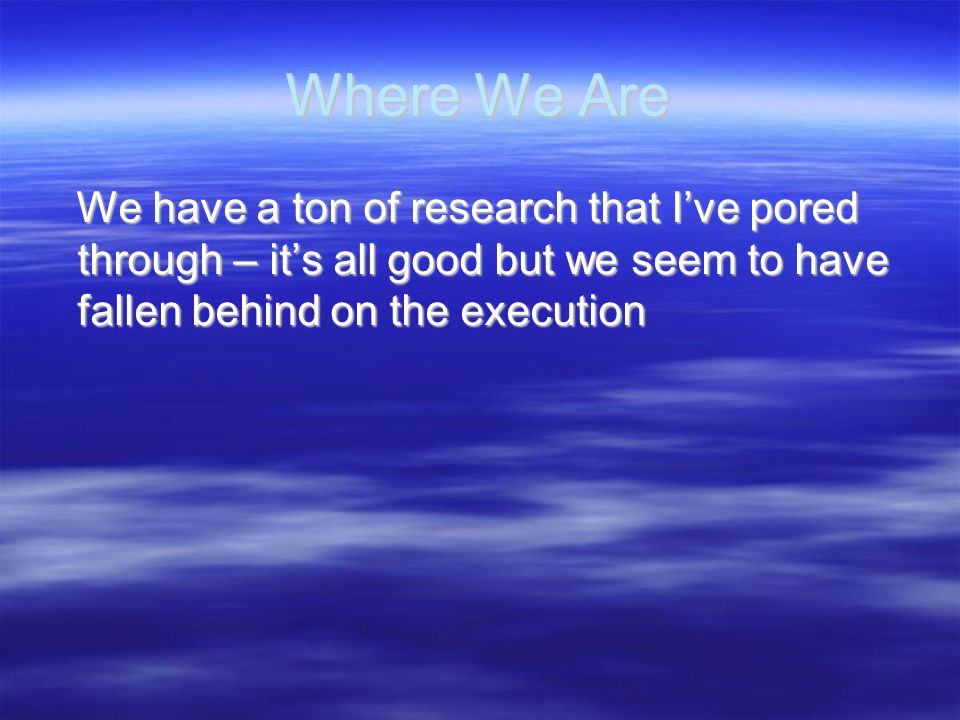 Where We Are We have a ton of research that I've pored through – it's all good but we seem to have fallen behind on the execution.