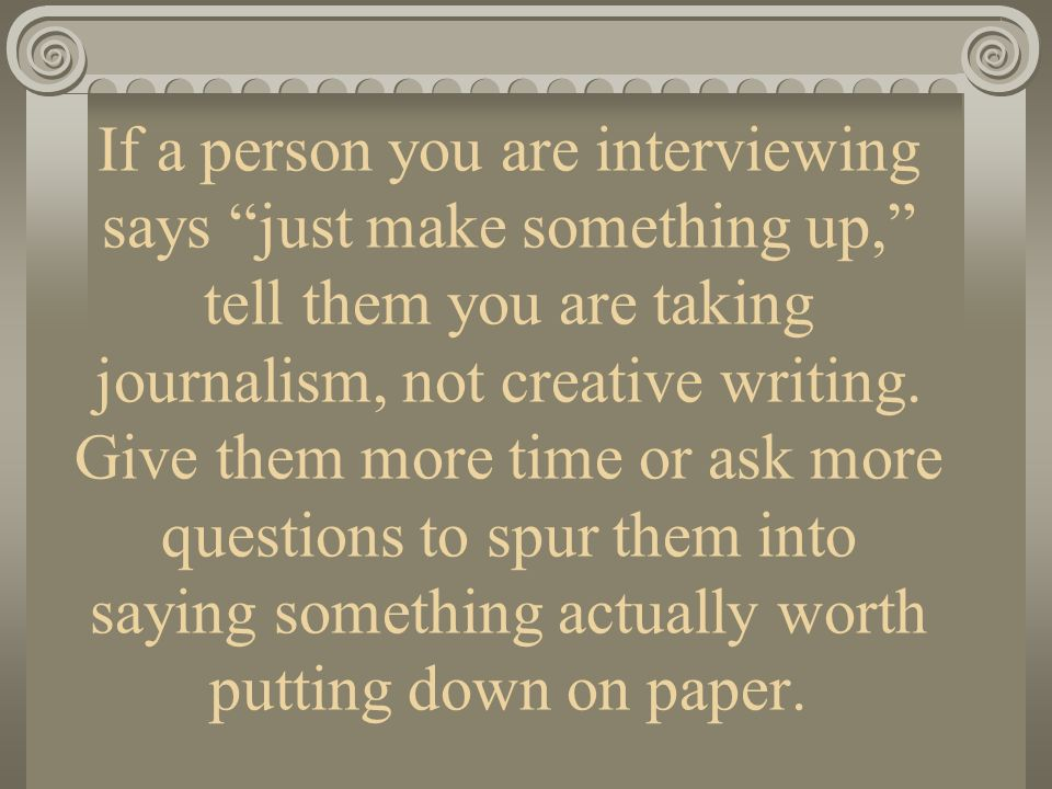 If a person you are interviewing says just make something up, tell them you are taking journalism, not creative writing.