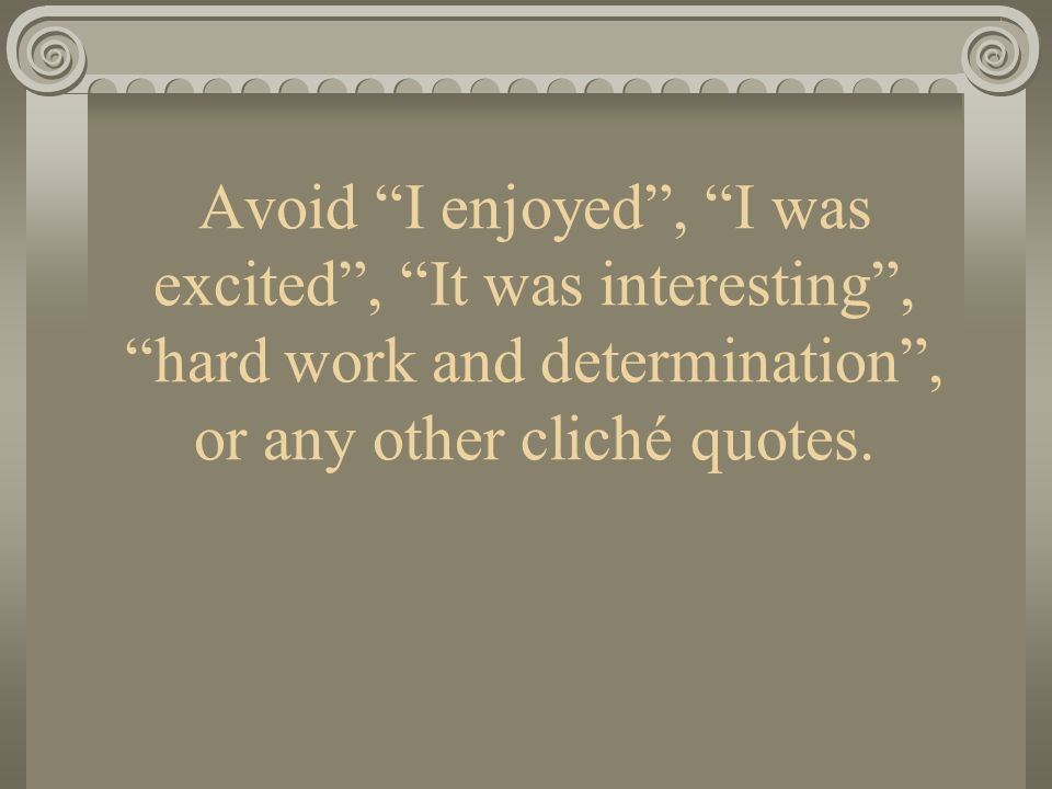 Avoid I enjoyed , I was excited , It was interesting , hard work and determination , or any other cliché quotes.