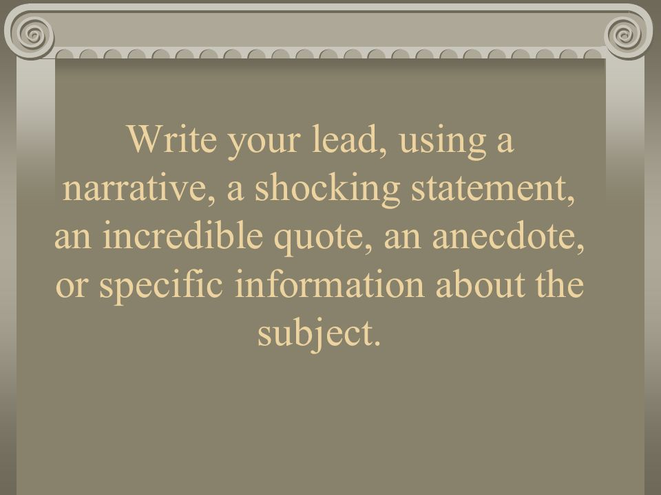 Write your lead, using a narrative, a shocking statement, an incredible quote, an anecdote, or specific information about the subject.