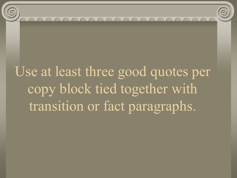 Use at least three good quotes per copy block tied together with transition or fact paragraphs.