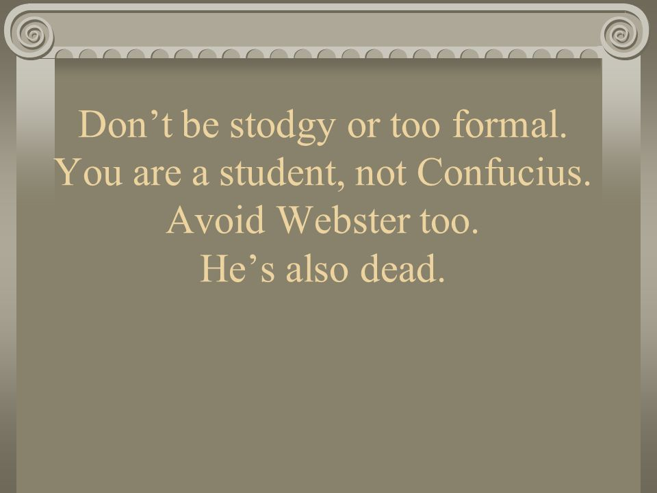 Don't be stodgy or too formal. You are a student, not Confucius