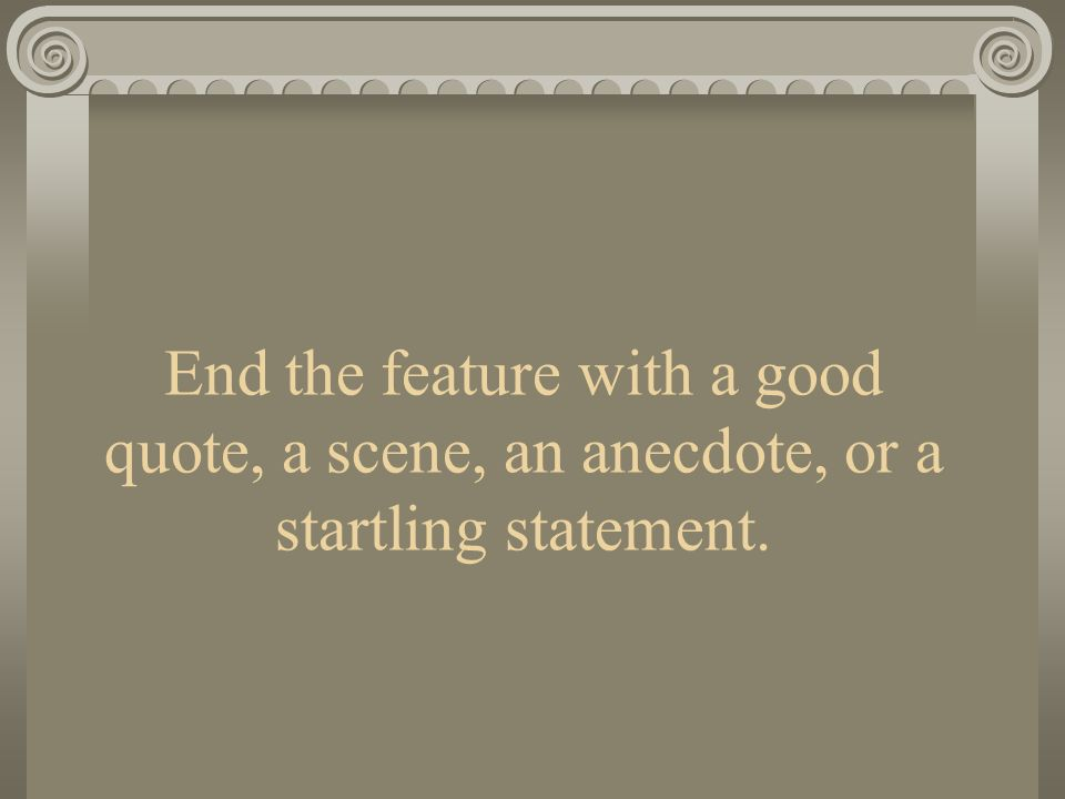 End the feature with a good quote, a scene, an anecdote, or a startling statement.