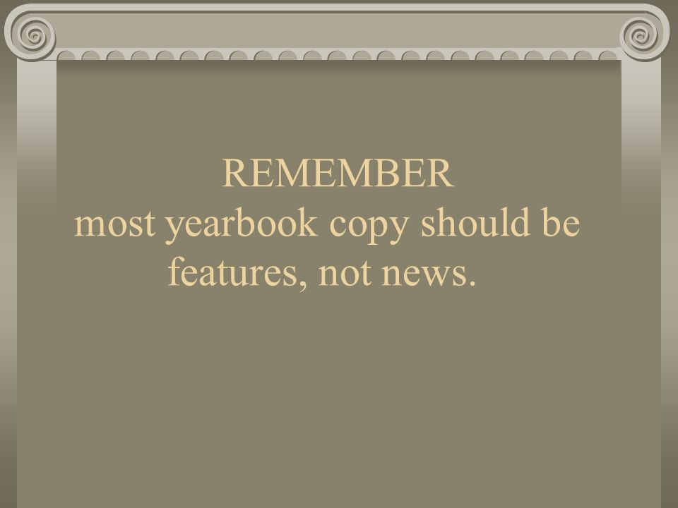 REMEMBER most yearbook copy should be features, not news.
