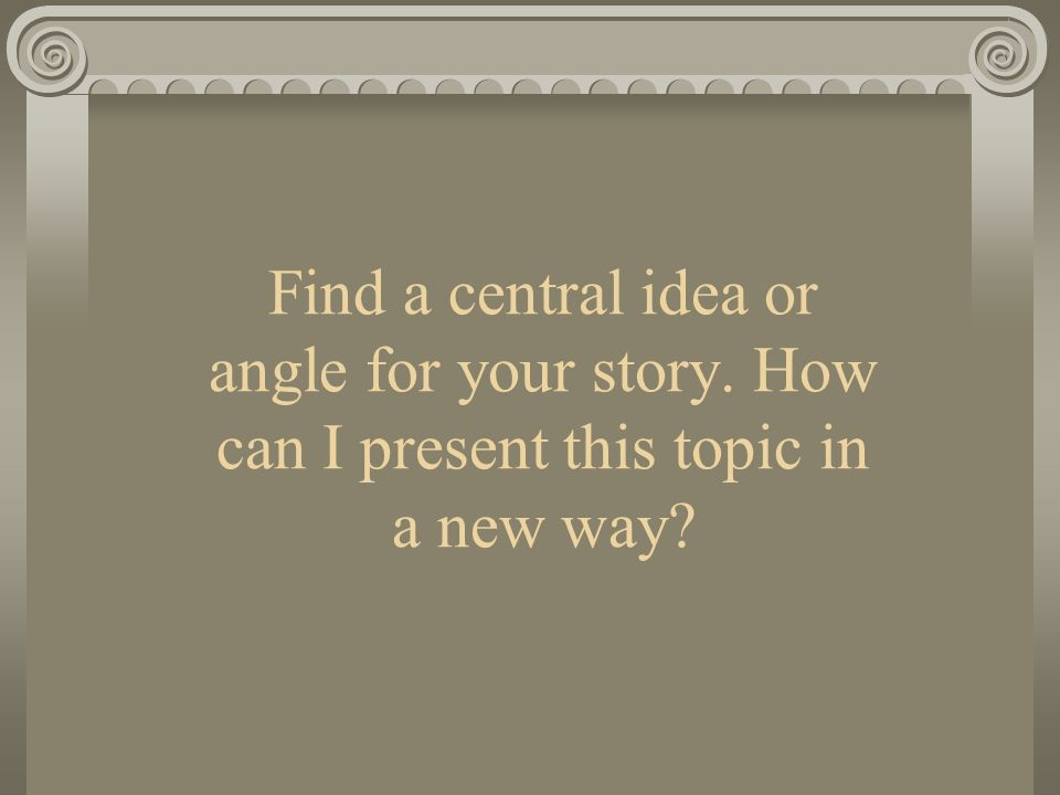 Find a central idea or angle for your story