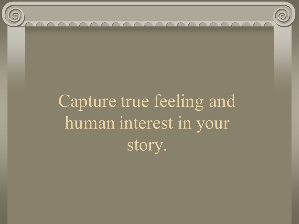 Capture true feeling and human interest in your story.
