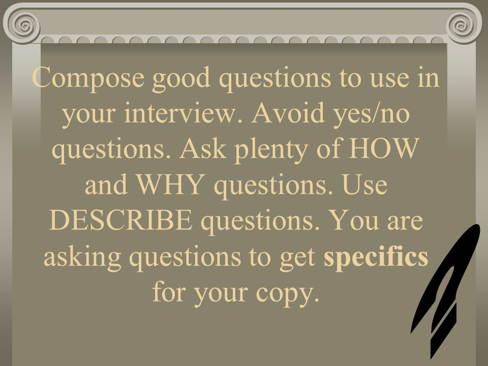 Compose good questions to use in your interview. Avoid yes/no questions. Ask plenty of HOW and WHY questions. Use DESCRIBE questions. You are asking questions to get specifics for your copy.