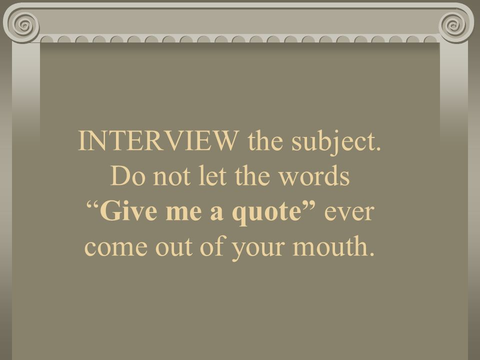 INTERVIEW the subject. Do not let the words Give me a quote ever come out of your mouth.