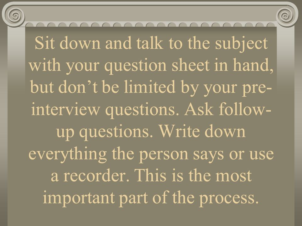 Sit down and talk to the subject with your question sheet in hand, but don't be limited by your pre-interview questions.