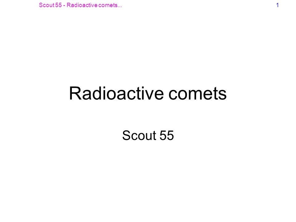 Scout 55 - Radioactive comets...