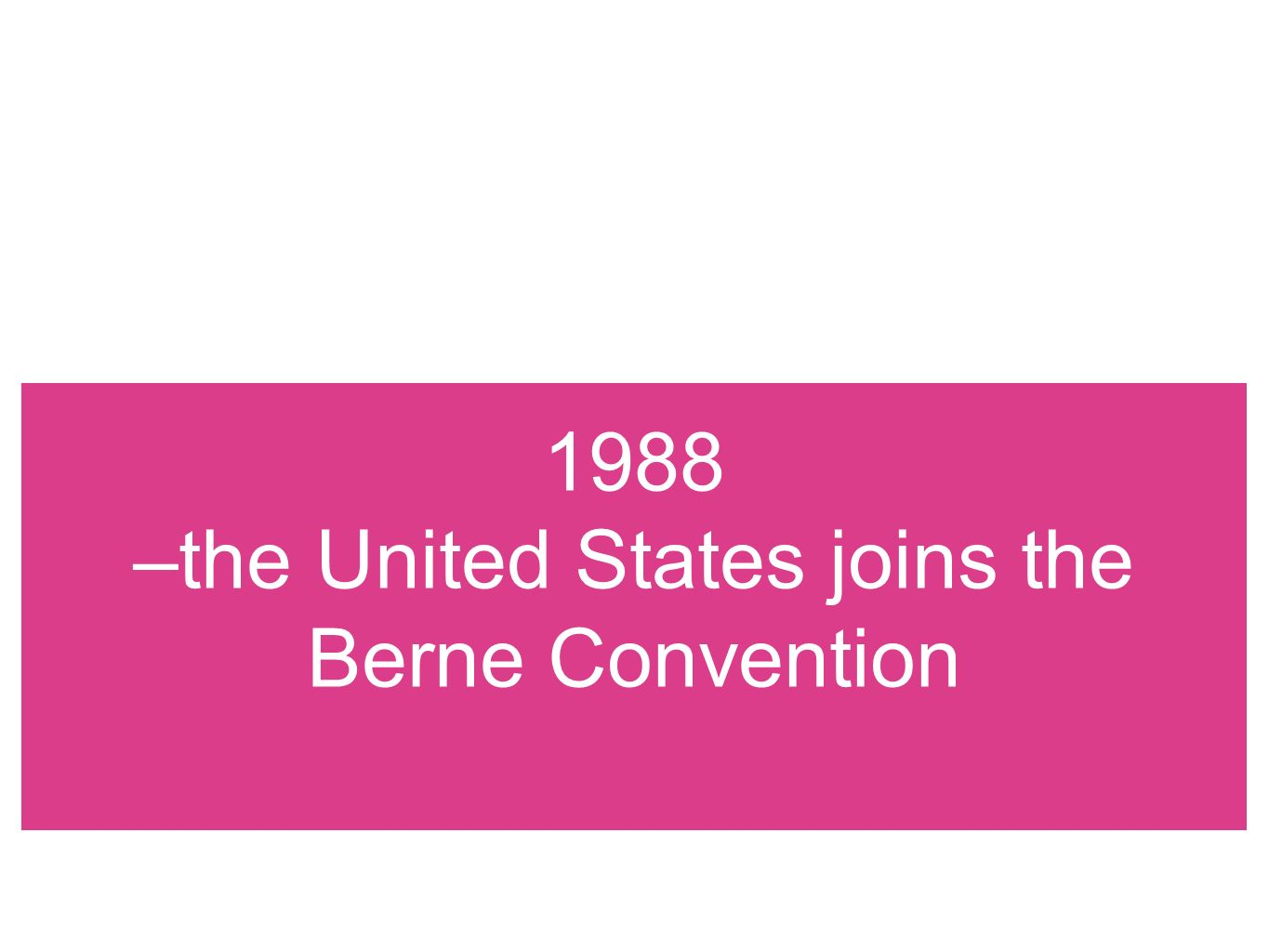 1988 –the United States joins the Berne Convention