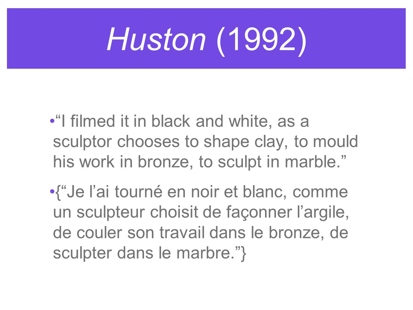 Huston (1992) I filmed it in black and white, as a sculptor chooses to shape clay, to mould his work in bronze, to sculpt in marble.