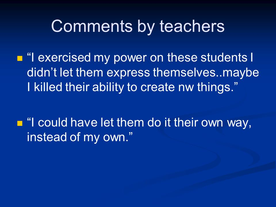 Comments by teachers I exercised my power on these students I didn't let them express themselves..maybe I killed their ability to create nw things.