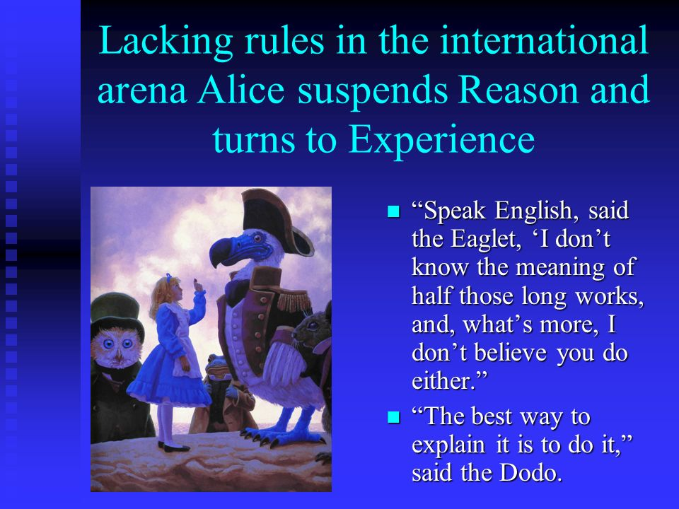 Lacking rules in the international arena Alice suspends Reason and turns to Experience