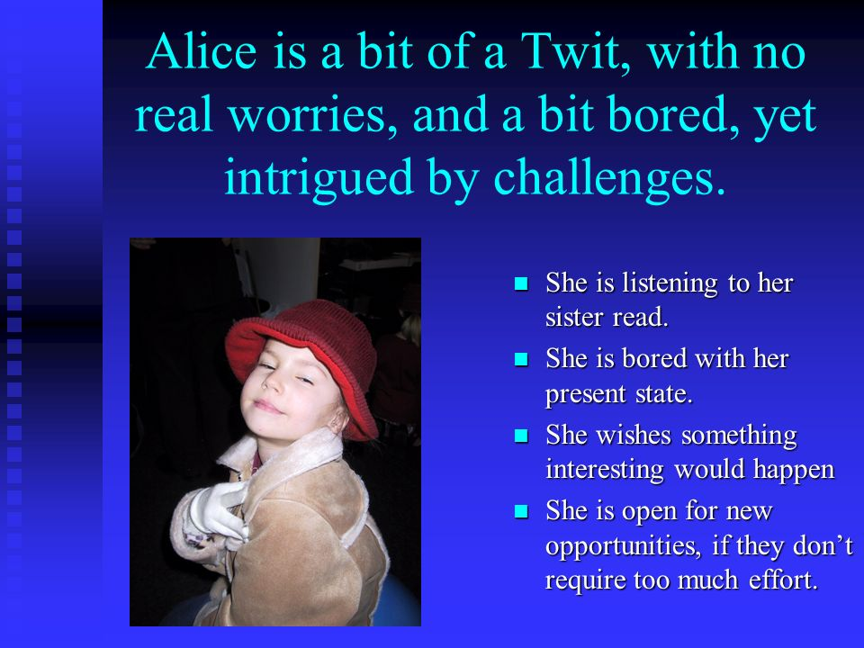 Alice is a bit of a Twit, with no real worries, and a bit bored, yet intrigued by challenges.