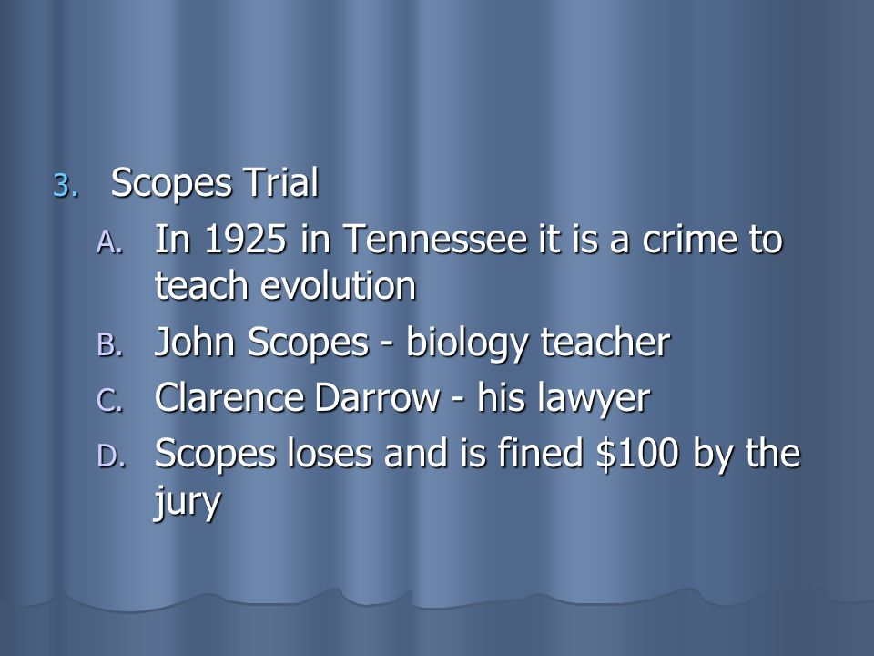 Scopes TrialIn 1925 in Tennessee it is a crime to teach evolution. John Scopes - biology teacher. Clarence Darrow - his lawyer.