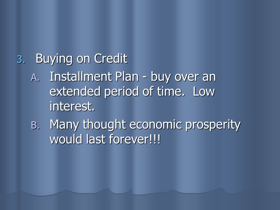 Buying on CreditInstallment Plan - buy over an extended period of time.