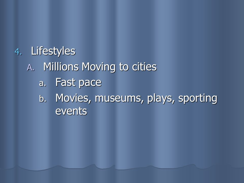 Lifestyles Millions Moving to cities Fast pace Movies, museums, plays, sporting events