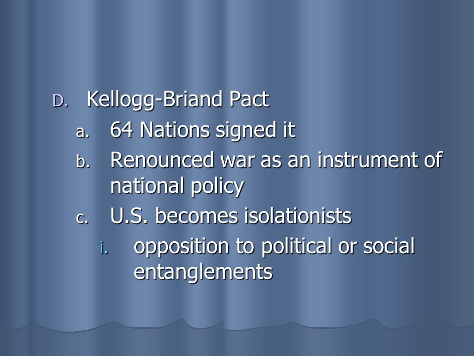 Kellogg-Briand Pact 64 Nations signed it. Renounced war as an instrument of national policy. U.S. becomes isolationists.